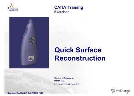 Copyright DASSAULT SYSTEMES 20021 Quick Surface Reconstruction CATIA Training Exercises Version 5 Release 8 March 2002 EDU-CAT-E-QSR-FX-V5R8.