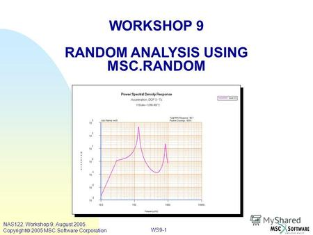 WS9-1 WORKSHOP 9 RANDOM ANALYSIS USING MSC.RANDOM NAS122, Workshop 9, August 2005 Copyright 2005 MSC.Software Corporation.