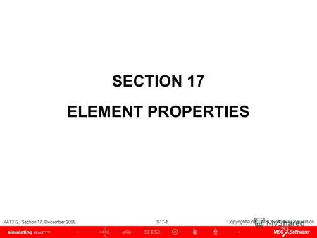 PAT312, Section 17, December 2006 S17-1 Copyright 2007 MSC.Software Corporation SECTION 17 ELEMENT PROPERTIES.