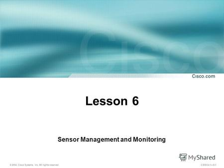 © 2004, Cisco Systems, Inc. All rights reserved. CSIDS 4.16-1 Lesson 6 Sensor Management and Monitoring.