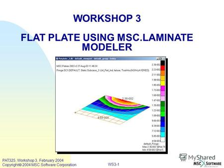 WORKSHOP 3 FLAT PLATE USING MSC.LAMINATE MODELER WS3-1 PAT325, Workshop 3, February 2004 Copyright 2004 MSC.Software Corporation.