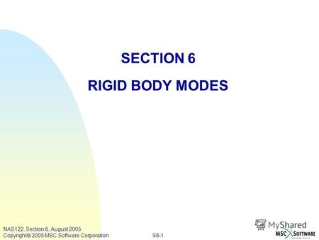 S6-1 NAS122, Section 6, August 2005 Copyright 2005 MSC.Software Corporation SECTION 6 RIGID BODY MODES.