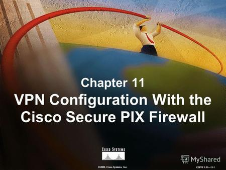© 2000, Cisco Systems, Inc. CSPFF 1.1111-1 Chapter 11 VPN Configuration With the Cisco Secure PIX Firewall.