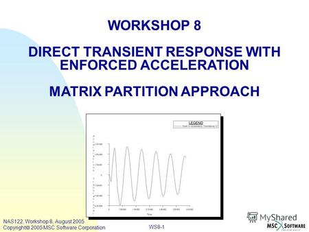 WS8-1 WORKSHOP 8 DIRECT TRANSIENT RESPONSE WITH ENFORCED ACCELERATION MATRIX PARTITION APPROACH NAS122, Workshop 8, August 2005 Copyright 2005 MSC.Software.
