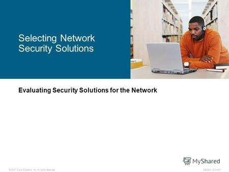 © 2007 Cisco Systems, Inc. All rights reserved.DESGN v2.06-1 Evaluating Security Solutions for the Network Selecting Network Security Solutions.