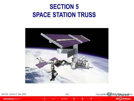 S5-1 NAS120, Section 5, May 2006 Copyright 2006 MSC.Software Corporation SECTION 5 SPACE STATION TRUSS.