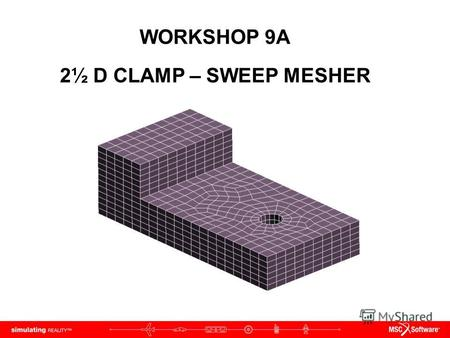 WORKSHOP 9A 2½ D CLAMP – SWEEP MESHER. WS9A-2 NAS120, Workshop 9A, May 2006 Copyright 2005 MSC.Software Corporation.