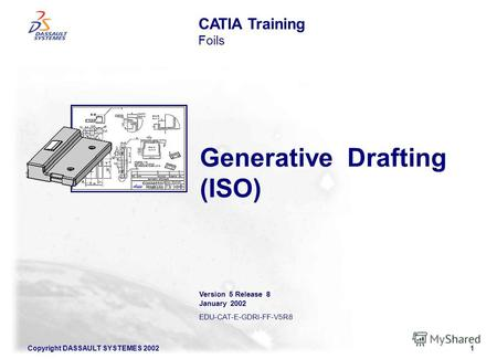 Copyright DASSAULT SYSTEMES 20021 Generative Drafting (ISO) CATIA Training Foils Version 5 Release 8 January 2002 EDU-CAT-E-GDRI-FF-V5R8.