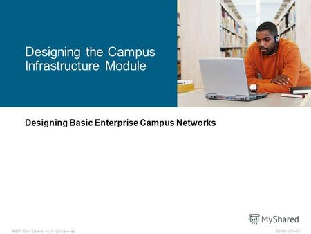© 2007 Cisco Systems, Inc. All rights reserved.DESGN v2.03-1 Designing Basic Enterprise Campus Networks Designing the Campus Infrastructure Module.