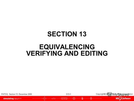 PAT312, Section 13, December 2006 S13-1 Copyright 2007 MSC.Software Corporation SECTION 13 EQUIVALENCING VERIFYING AND EDITING.