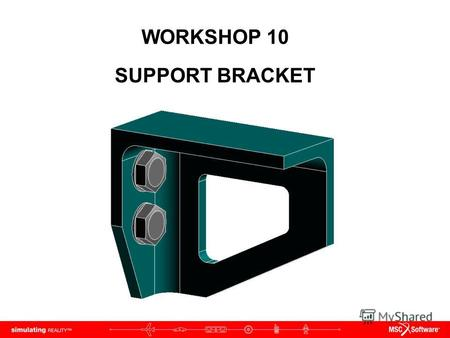WORKSHOP 10 SUPPORT BRACKET. WS10-2 NAS120, Workshop 10, May 2006 Copyright 2005 MSC.Software Corporation.