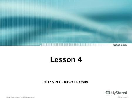 © 2004, Cisco Systems, Inc. All rights reserved. CSPFA 3.24-1 Lesson 4 Cisco PIX Firewall Family.