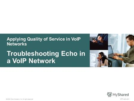 Applying Quality of Service in VoIP Networks © 2004 Cisco Systems, Inc. All rights reserved. IPTT v4.05-1 Troubleshooting Echo in a VoIP Network.