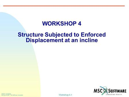 Workshop 4-1 NAS101 Workshops Copyright 2001 MSC.Software Corporation WORKSHOP 4 Structure Subjected to Enforced Displacement at an incline.
