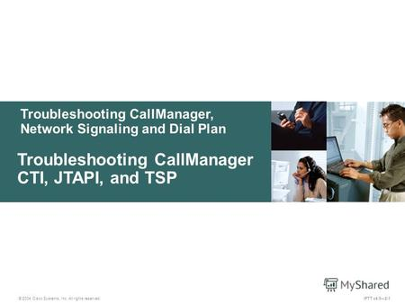Troubleshooting CallManager, Network Signaling and Dial Plan © 2004 Cisco Systems, Inc. All rights reserved. IPTT v4.02-1 Troubleshooting CallManager CTI,