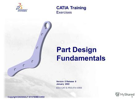 Copyright DASSAULT SYSTEMES 20021 CATIA Training Exercises Part Design Fundamentals Version 5 Release 8 January 2002 EDU-CAT-E-PDG-FX-V5R8.