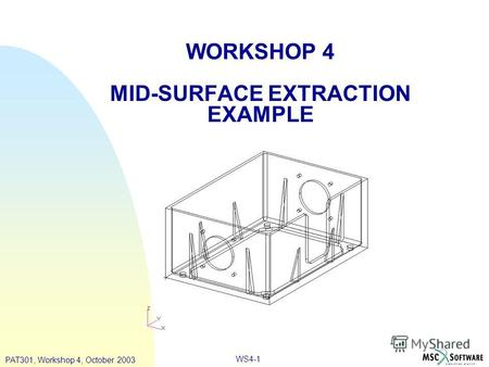 WORKSHOP 4 MID-SURFACE EXTRACTION EXAMPLE PAT301, Workshop 4, October 2003 WS4-1.