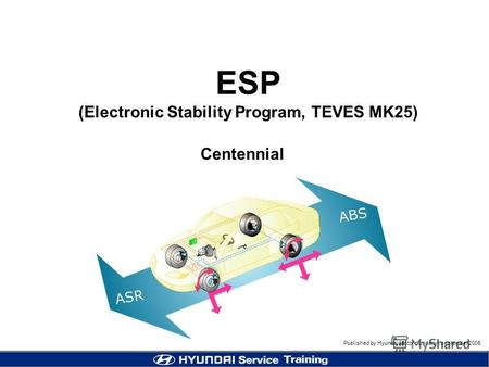 Published by Hyundai Motor company, september 2005 Centennial ESP (Electronic Stability Program, TEVES MK25)
