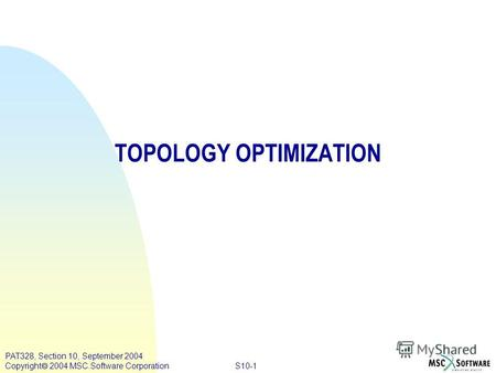 S10-1 PAT328, Section 10, September 2004 Copyright 2004 MSC.Software Corporation TOPOLOGY OPTIMIZATION.