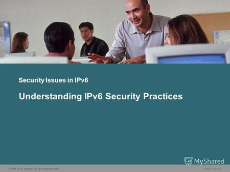 © 2006 Cisco Systems, Inc. All rights reserved. IP6FD v2.07-1 Security Issues in IPv6 Understanding IPv6 Security Practices.