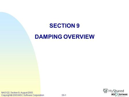 S9-1 NAS122, Section 9, August 2005 Copyright 2005 MSC.Software Corporation SECTION 9 DAMPING OVERVIEW.