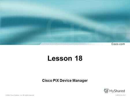 © 2004, Cisco Systems, Inc. All rights reserved. CSPFA 3.218-1 Lesson 18 Cisco PIX Device Manager.