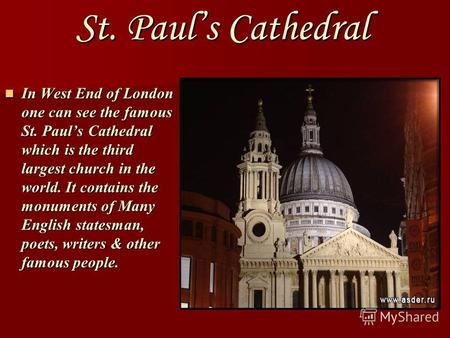St. Pauls Cathedral In West End of London one can see the famous St. Pauls Cathedral which is the third largest church in the world. It contains the monuments.