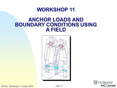 WS11-1 WORKSHOP 11 ANCHOR LOADS AND BOUNDARY CONDITIONS USING A FIELD PAT301, Workshop 11, October 2003.