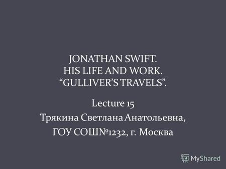 JONATHAN SWIFT. HIS LIFE AND WORK. GULLIVERS TRAVELS. Lecture 15 Трякина Светлана Анатольевна, ГОУ СОШ1232, г. Москва.