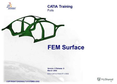 COPYRIGHT DASSAULT SYSTEMES 20021 FEM Surface CATIA Training Foils Version 5 Release 8 March 2002 EDU-CAT-E-FMS-FF-V5R8.