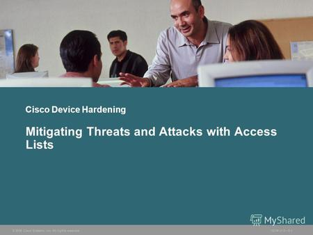 © 2006 Cisco Systems, Inc. All rights reserved.ISCW v1.05-1 Cisco Device Hardening Mitigating Threats and Attacks with Access Lists.