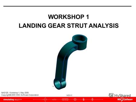 WS1-1 NAS120, Workshop 1, May 2006 Copyright 2005 MSC.Software Corporation WORKSHOP 1 LANDING GEAR STRUT ANALYSIS.