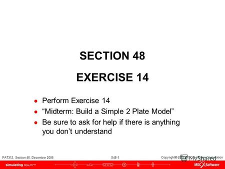 PAT312, Section 48, December 2006 S48-1 Copyright 2007 MSC.Software Corporation SECTION 48 EXERCISE 14 Perform Exercise 14 Midterm: Build a Simple 2 Plate.
