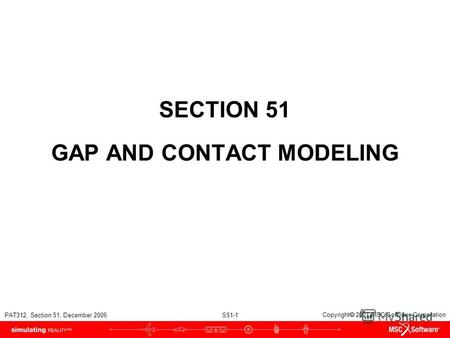 PAT312, Section 51, December 2006 S51-1 Copyright 2007 MSC.Software Corporation SECTION 51 GAP AND CONTACT MODELING.