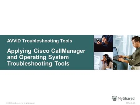 © 2004 Cisco Systems, Inc. All rights reserved. IPTT v4.03-1 AVVID Troubleshooting Tools Applying Cisco CallManager and Operating System Troubleshooting.