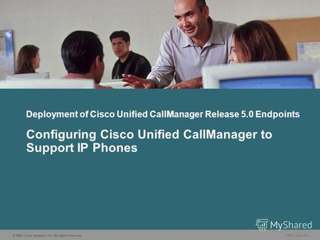 © 2006 Cisco Systems, Inc. All rights reserved. CIPT1 v5.03-1 Deployment of Cisco Unified CallManager Release 5.0 Endpoints Configuring Cisco Unified CallManager.