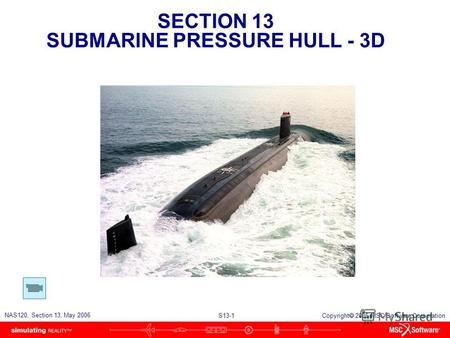 SECTION 13 SUBMARINE PRESSURE HULL - 3D S13-1 NAS120, Section 13, May 2006 Copyright 2006 MSC.Software Corporation.