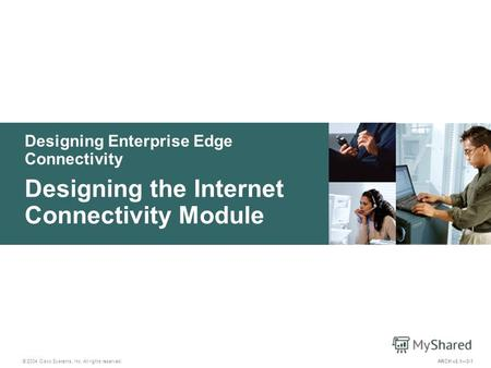 Designing Enterprise Edge Connectivity © 2004 Cisco Systems, Inc. All rights reserved. Designing the Internet Connectivity Module ARCH v2.13-1.