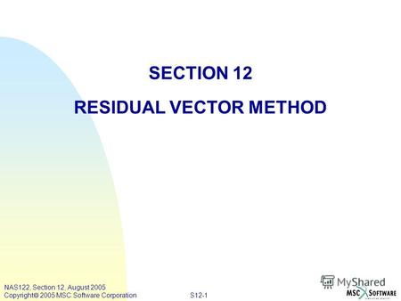 S12-1 NAS122, Section 12, August 2005 Copyright 2005 MSC.Software Corporation SECTION 12 RESIDUAL VECTOR METHOD.