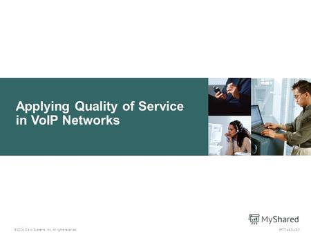 Applying Quality of Service in VoIP Networks © 2004 Cisco Systems, Inc. All rights reserved. IPTT v4.05-1.