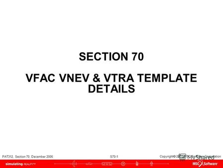 PAT312, Section 70, December 2006 S70-1 Copyright 2007 MSC.Software Corporation SECTION 70 VFAC VNEV & VTRA TEMPLATE DETAILS.