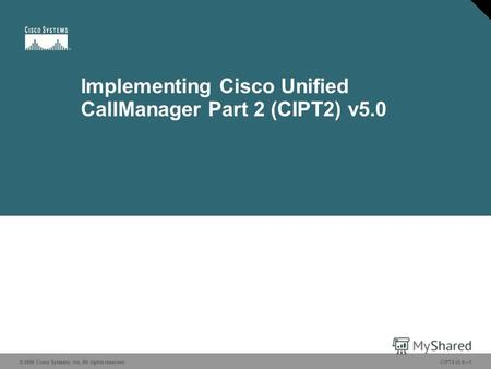 © 2006 Cisco Systems, Inc. All rights reserved.CIPT2 v5.01 Implementing Cisco Unified CallManager Part 2 (CIPT2) v5.0 © 2006 Cisco Systems, Inc. All rights.