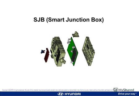 SJB (Smart Junction Box) Copyright 2009 All rights reserved. No part of this material may be reproduced, stored in any retrieval system or transmitted.
