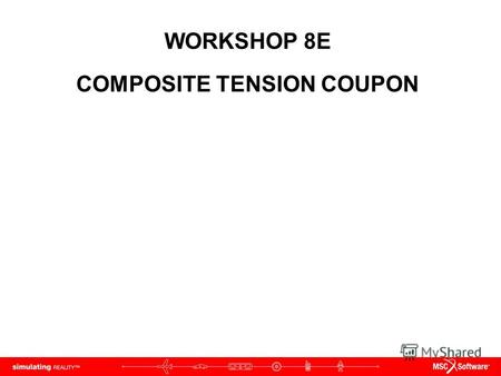 WORKSHOP 8E COMPOSITE TENSION COUPON. WS8D-2 NAS120, Workshop 8D, May 2006 Copyright 2005 MSC.Software Corporation.