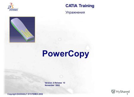 Copyright DASSAULT SYSTEMES 20021 Version 5 Release 10 November 2002 PowerCopy CATIA Training Упражнения.