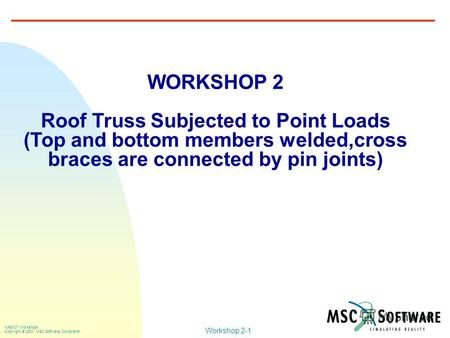 Workshop 2-1 NAS101 Workshops Copyright 2001 MSC.Software Corporation WORKSHOP 2 Roof Truss Subjected to Point Loads (Top and bottom members welded,cross.