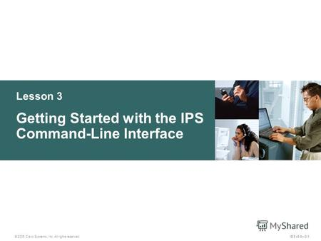 © 2005 Cisco Systems, Inc. All rights reserved. IDS v5.03-1 Lesson 3 Getting Started with the IPS Command-Line Interface.