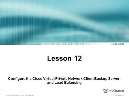 © 2003, Cisco Systems, Inc. All rights reserved. CSVPN 4.012-1 Lesson 12 Configure the Cisco Virtual Private Network Client Backup Server, and Load Balancing.