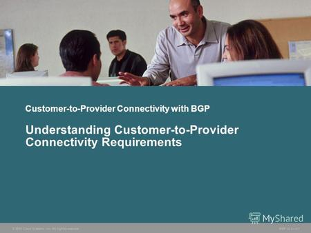 © 2005 Cisco Systems, Inc. All rights reserved. BGP v3.25-1 Customer-to-Provider Connectivity with BGP Understanding Customer-to-Provider Connectivity.