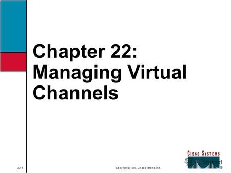 Chapter 22: Managing Virtual Channels 22-1 Copyright © 1998, Cisco Systems, Inc.